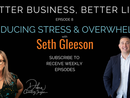 Reducing Stress & Overwhelm with Seth Gleeson - Episode 8 of Better Business, Better life