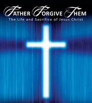 Father Forgive Them - The Life & Sacrifice of Jesus Christ