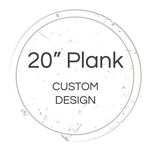 "20"" Plank Custom Design"
