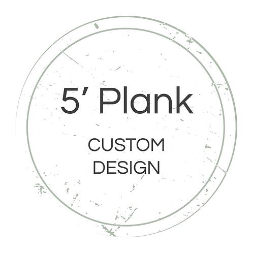 5' Plank Custom Design
