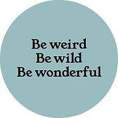 BE WEIRD, BE WILD, BE WONDERFUL