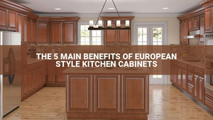 The 5 Main Benefits Of European Style Kitchen Cabinets