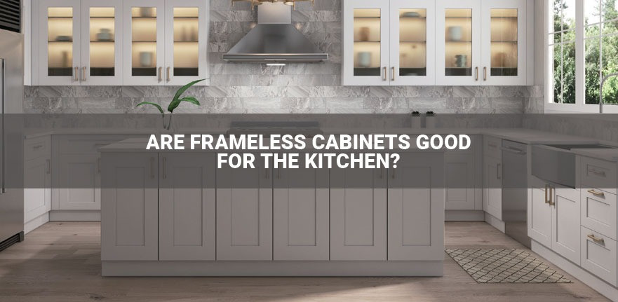 Are Frameless Cabinets Good For The Kitchen?