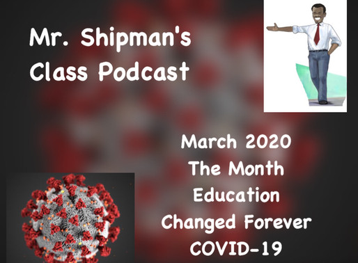 March 2020 The Month Education Changed Forever: Covid -19 Mr. Shipman's Class Podcast