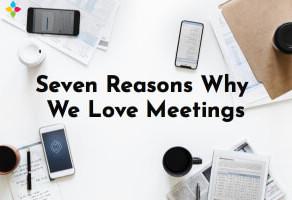 Seven Reasons Why We Love Meetings