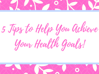 5 Tips to Help You Achieve Your Health Goals!