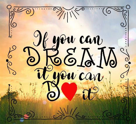 If you can dream it you can do it.
