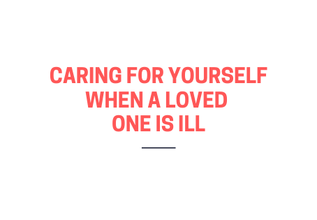 Caring for yourself when a loved one is ill