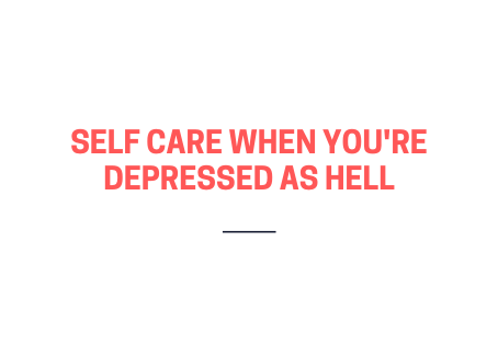 Self- care when you're depressed as hell
