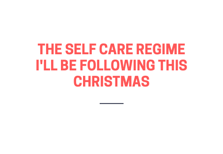 The self care regime I will be following this Christmas