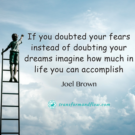 Would You rather doubt your Fears or your Dreams?