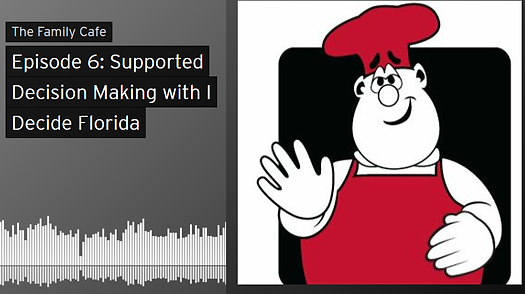"Image of The Family Cafe Logo, a cartoon of a plump man with a red apron and red chef hat. To the left of the logo is the title of the podcast ""Episode 6: Supported Decision Making with I Decide Florida"". Beneath the title is the image of an audio wave in black and white."