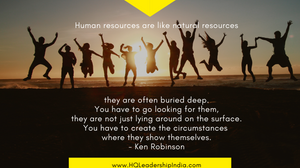 Human resources are like natural resources they are ofthen buried deep. You have to go looking for them, they are not just lying around on the surface. You have to create the circumstances where they show themselves. Ken Robinson, Ashish Vidyarthi