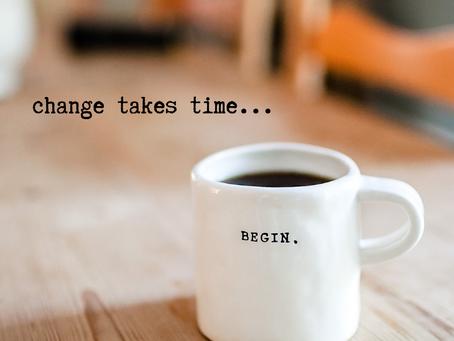 Change Takes Time...