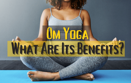 Om Yoga – What Are Its Benefits?