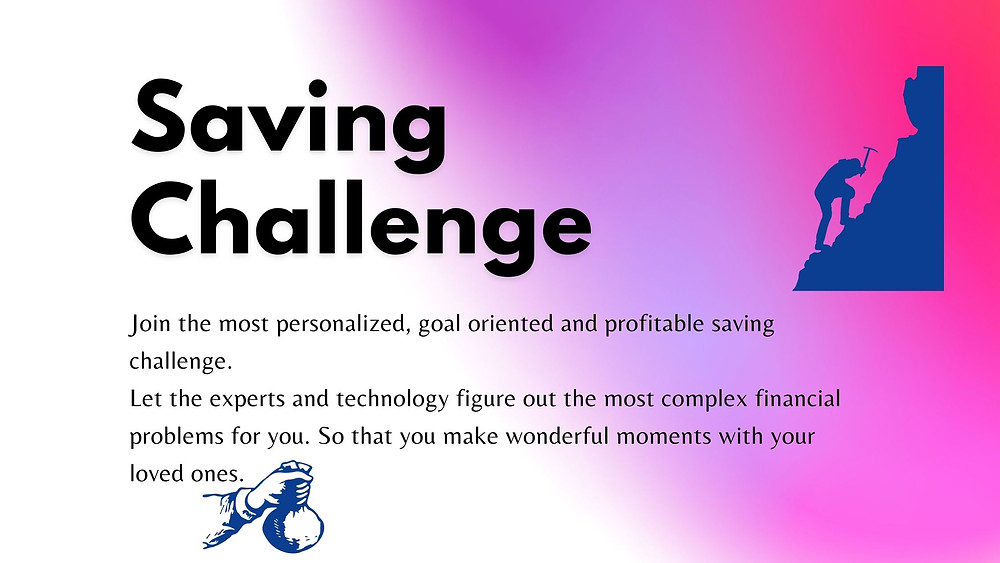 Saving Challenge for financial security. Join the most personalized, goal oriented and profitable saving challenge. Let the experts and technology figure out the most complex financial problems for you. So that you make wonderful moments with your loved ones.