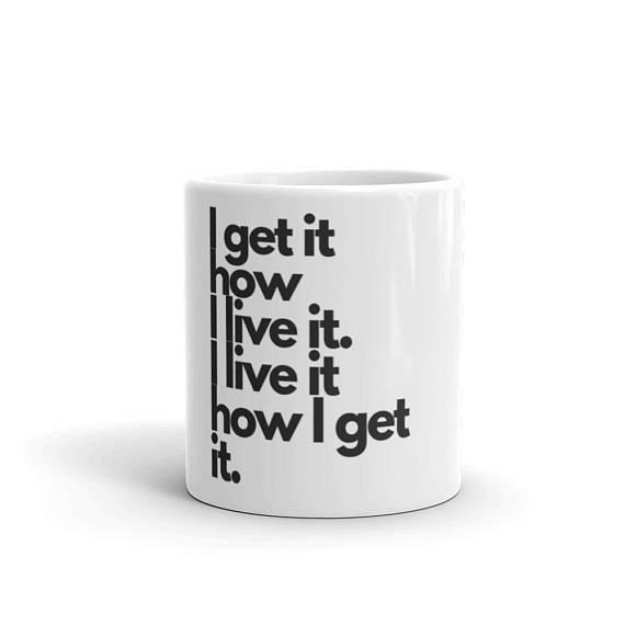 """""""I get it how I live it"""" mug"""
