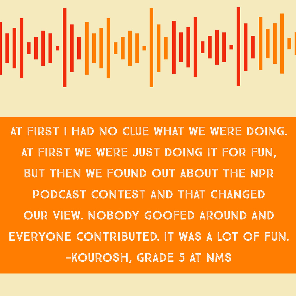 """At first I had no clue what we were doing. At first we were just doing it for fun, but then we found out about the NPR podcast contest and that changed our view. Nobody goofed around and everyone contributed. It was a lot of fun."" —Kourosh, Grade 5 at NMS"