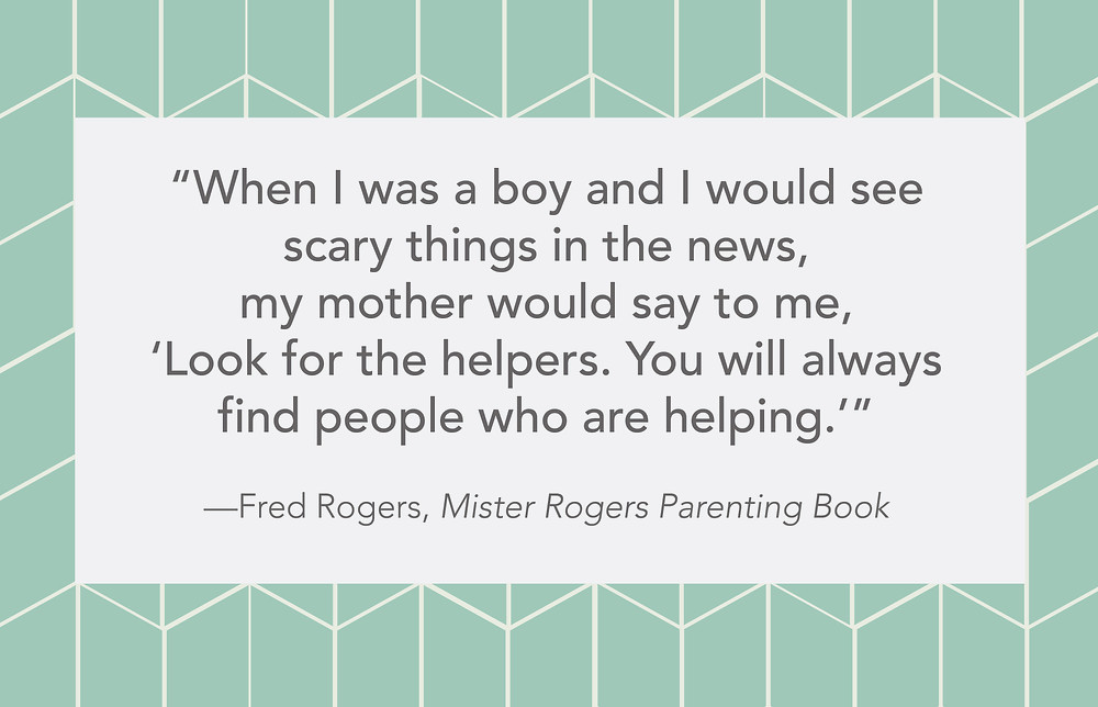 """""""When I was a boy and I would see scary things in the news,  my mother would say to me, 'Look for the helpers.  You will always find people who are helping.'""""   —Fred Rogers, Mister Rogers Parenting Book"""