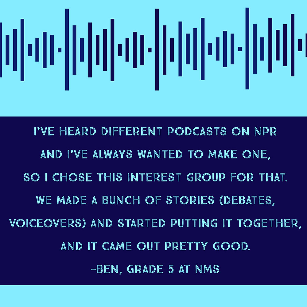 """I've heard different podcasts on NPR and I've always wanted to make one, so I chose this interest group for that. We made a bunch of stories (debates, voiceovers) and started putting it together, and it came out pretty good."" —Ben, Grade 5 at NMS"