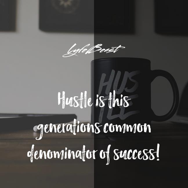 Hustle is this generations common denominator of success...