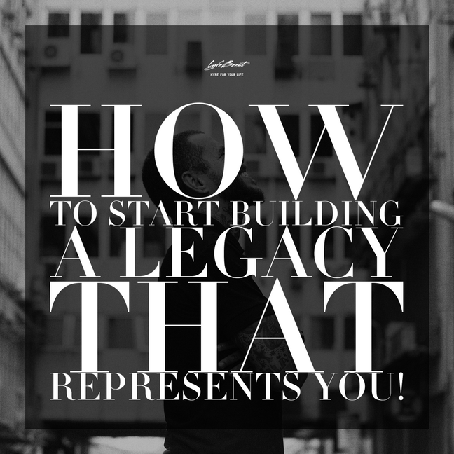 How To Start Building A Legacy That Represents You!