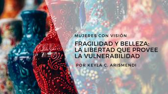 Fragilidad y belleza: la libertad que provee la vulnerabilidad.