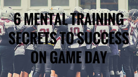 6 MENTAL TRAINING SECRETS TO SUCCESS ON GAME DAY