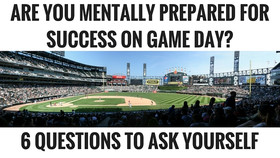 ARE YOU MENTALLY PREPARED FOR SUCCESS ON GAME DAY? 6 QUESTIONS TO ASK YOURSELF