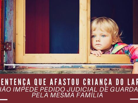 Uma sentença que afastou a criança do lar não impede pedido judicial de guarda pela mesma família