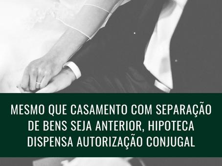 Mesmo que o casamento com separação de bens seja anterior, a hipoteca dispensa autorização conjugal