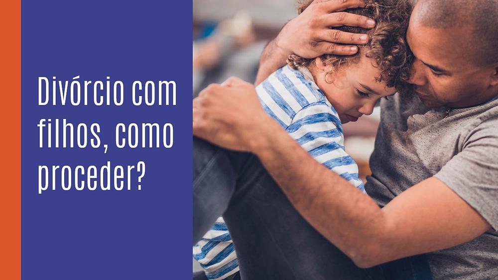 Divórcio com filhos, como proceder? Como fazer o Divórcio com Filhos.