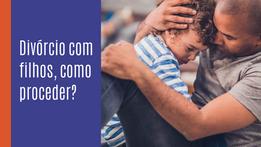 Divórcio com filhos, como proceder?