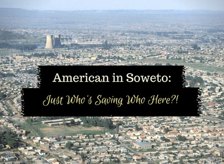 American In Soweto:  Just Who's Saving Who Here?!