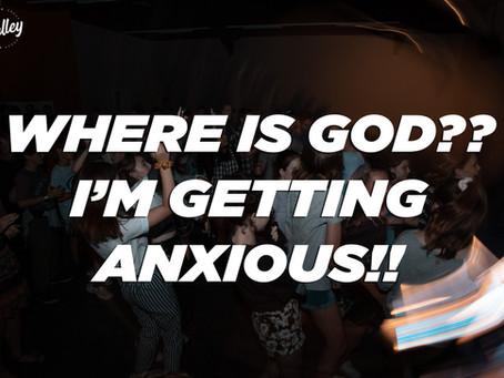 WHERE IS GOD?? I'M GETTING ANXIOUS!!