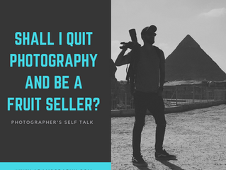 Shall I QUIT Photography and be a fruit seller? (A Photographer's Self Talk)