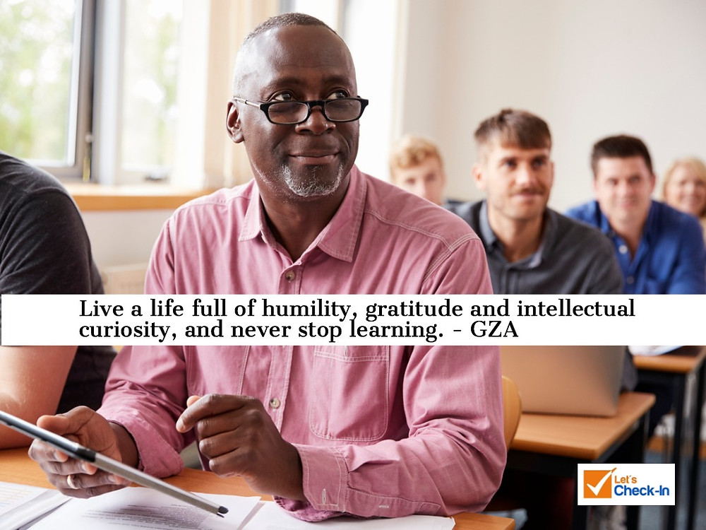 Live a life full of humility, gratitude and intellectual curiosity, and never stop learning. GZA