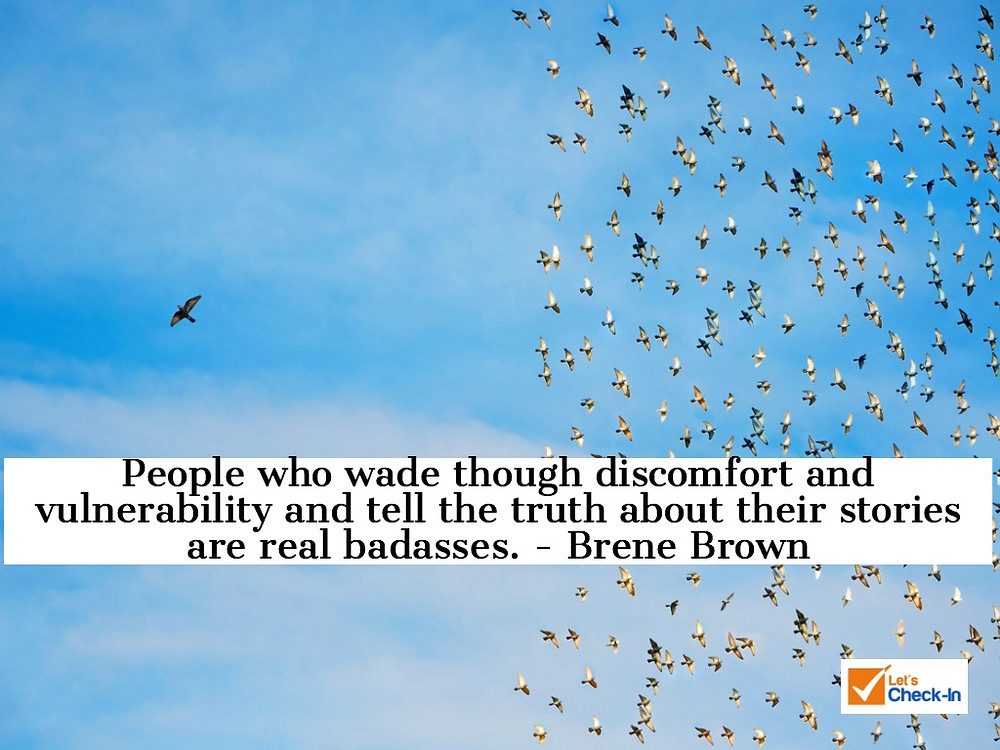 People who wade though discomfort and vulnerability and tell the truth about their stories are real badasses. Brene Brown