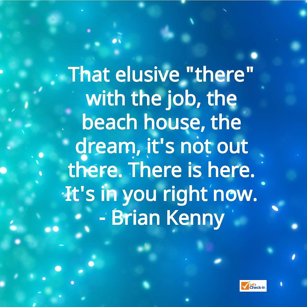 """""""That elusive """"there"""" with the job, the beach house, the dream, it's not out there. There is here. It's in you right now."""" - Brian Kenny"""