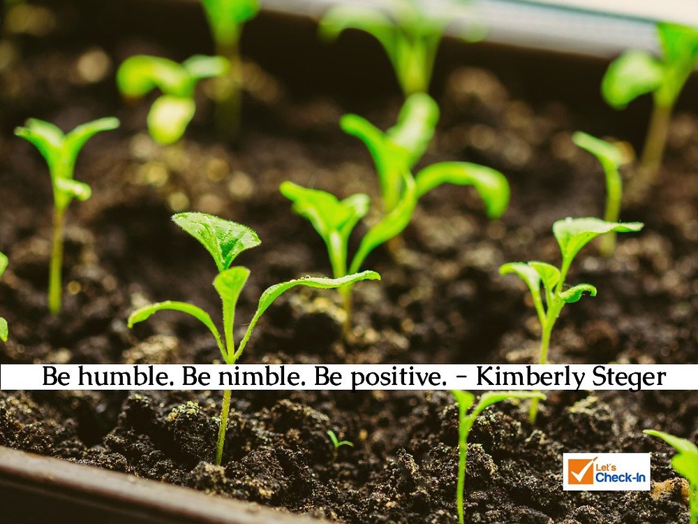 """Be humble. Be nimble. Be positive."" Kimberly Steger 