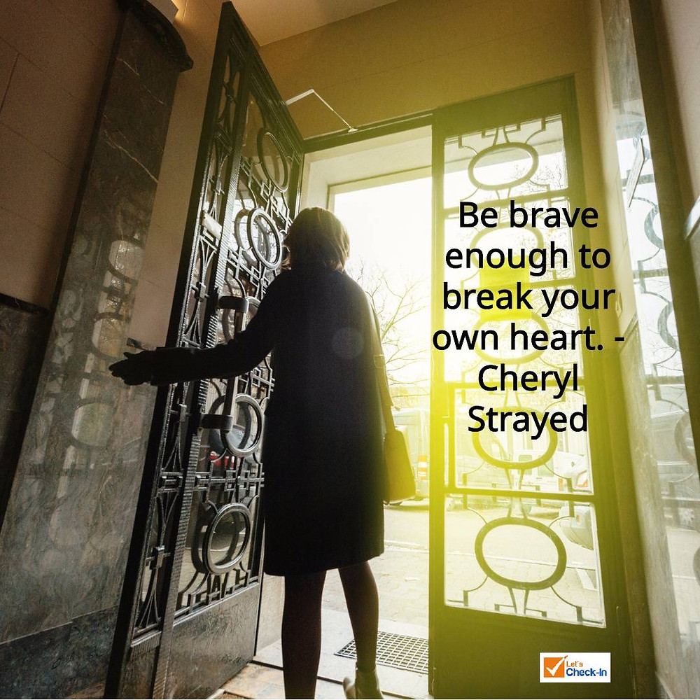 """Be brave enough to break your own heart."" - Cheryl Strayed"