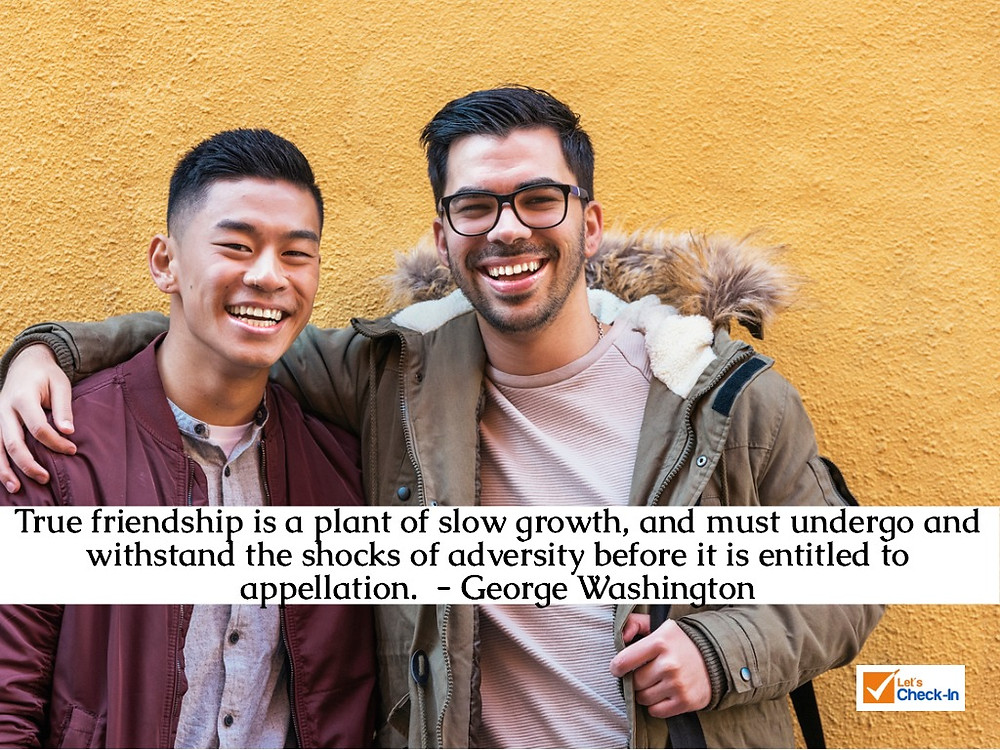 True friendship is a plant of slow growth, and must undergo and withstand the shocks of adversity before it is entitled to appellation. - George Washington | Image - iStock