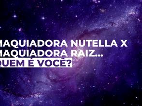 Maquiadora Nutella x Maquiadora Raiz…Quem é você?