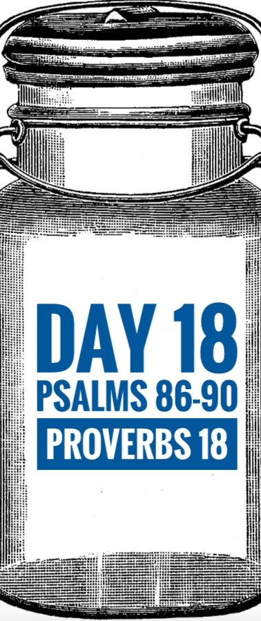 Day 18 Psalms 86-90 + Proverbs 18
