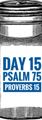 Day 15 Psalm 75 + Proverbs 15