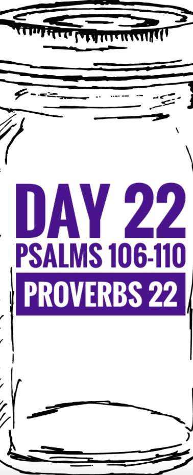 Day 22 Psalms 106-110 + Proverbs 22