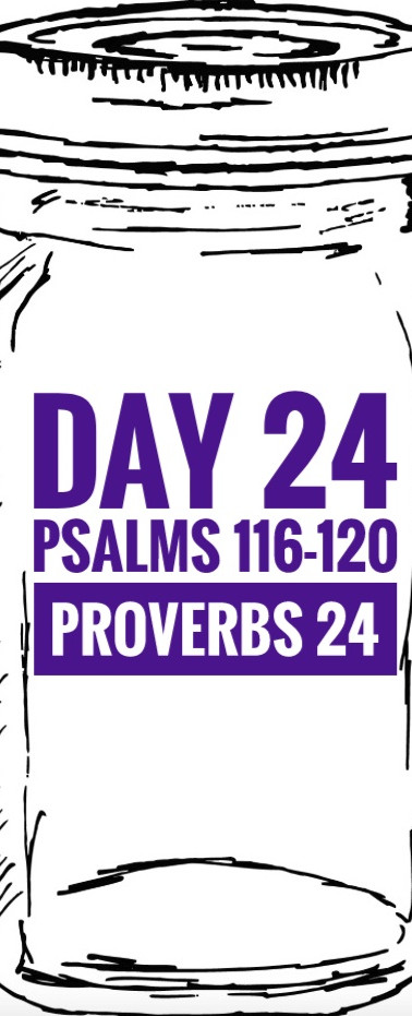 Day 24 Psalms 116-120 + Proverbs 24