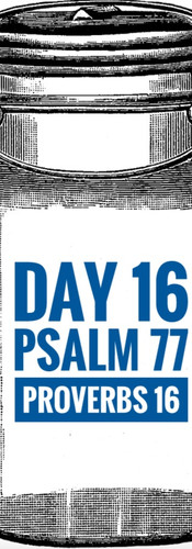 Day 16 Psalm 77 + Proverbs 16