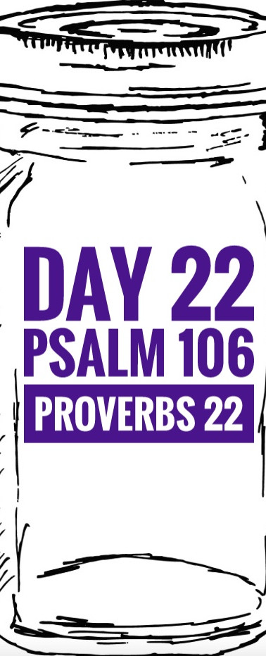 Day 22 Psalm 106 + Proverbs 22