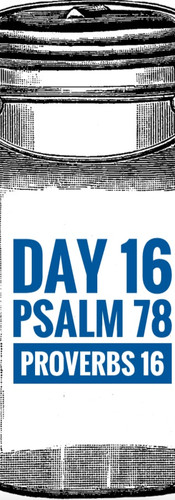 Day 16 Psalm 78 + Proverbs 16